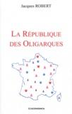 Jacques Robert - La République des oligarques.