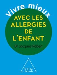 Jacques Robert - Vivre mieux avec les allergies de l'enfant.