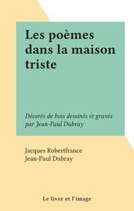 Jacques Robertfrance et Jean-Paul Dubray - Les poèmes dans la maison triste - Décorés de bois dessinés et gravés par Jean-Paul Dubray.