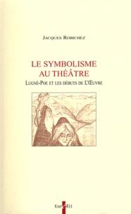 Jacques Robichez - Le symbolisme au théâtre - Lugné-Poe et les débuts de l'Oeuvre.