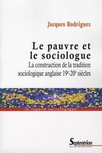 Jacques Rodriguez - Le pauvre et le sociologue - La construction de la tradition sociologique anglaise 19e-20e siècles.