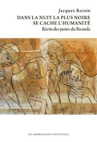 Jacques Roisin - Dans la nuit la plus noire se cache l'humanité - Récits des justes du Rwanda.