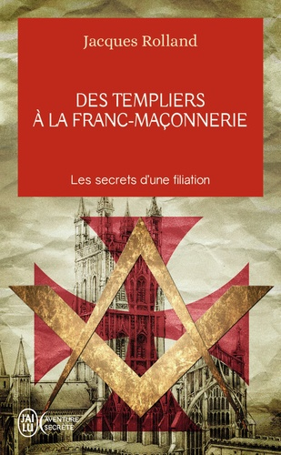 Jacques Rolland - Des Templiers à la franc-maçonnerie - Les secrets d'une filiation.