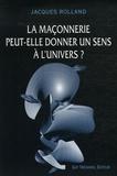 Jacques Rolland - La maçonnerie peut-elle donner un sens à l'univers.