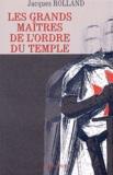 Jacques Rolland - Les grands maîtres de l'Ordre du Temple.