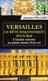 Jacques Rolland - Versailles, le rêve maçonnique d'un roi - L'entrée ouverte au palais fermé d'un roi.