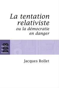 Jacques Rollet - La tentation relativiste ou la démocratie en danger.