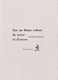 Jacques Roman - Sur un blanc ruban de terre et d'encre.