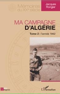 Jacques Rongier - Ma campagne d'Algérie - Tome 2, L'année 1962.
