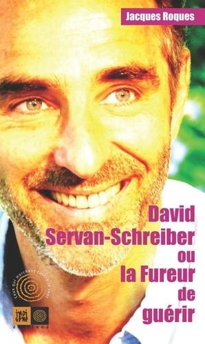 Jacques Roques - David Servan-Schreiber ou la Fureur de guérir.
