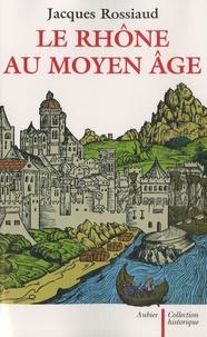 Jacques Rossiaud - Le Rhône au Moyen Age - Histoire et représentations d'un fleuve européen.