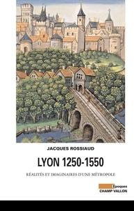 Jacques Rossiaud - Lyon 1250-1550 - Réalités et imaginaires d'une métropole.