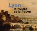 Jacques Rossiaud - Lyon la rivière et le fleuve.