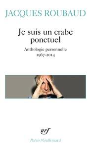 Jacques Roubaud - Je suis un crabe ponctuel - Anthologie personelle 1967-2014.