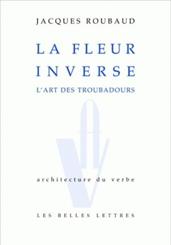 Jacques Roubaud - La fleur inverse - L'art des troubadours.