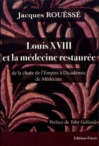 Jacques Rouëssé - Louis XVIII et la médecine restaurée de la chute de l'Empire à l'Académie de Médecine.