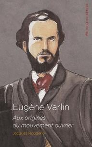 Jacques Rougerie - Eugène Varlin - Aix origines du mouvement ouvrier.