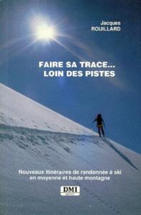 Jacques Rouillard - Faire sa trace, loin des pistes - Nouveaux itinéraires de randonnée à ski en moyenne et haute montagne.