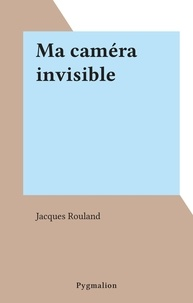 Jacques Rouland - Ma caméra invisible.