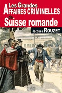 Jacques Rouzet - Les grandes affaires criminelles de Suisse romande.
