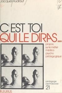 Jacques Rudrauf et Henri Bissonnier - C'est toi qui le diras... - Propos sur le métier médico-psycho-pédagogique.