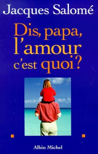 Jacques Salomé - Dis, papa, l'amour c'est quoi ?.