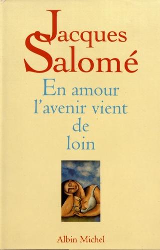Jacques Salomé - En amour l'avenir vient de loin - Poétique amoureuse.