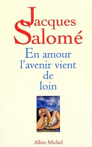 Jacques Salomé et Jacques Salomé - En amour l'avenir vient de loin.