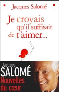 Je croyais qu'il suffisait de t'aimer... - Jacques Salomé |