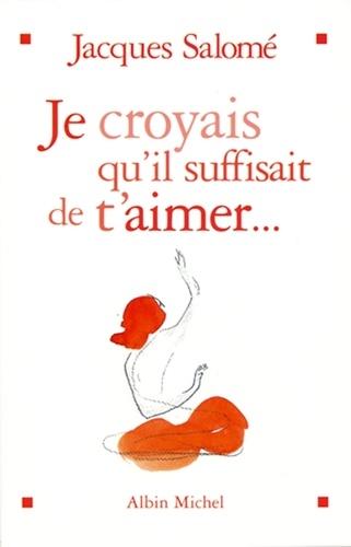 Jacques Salomé et Jacques Salomé - Je croyais qu'il suffisait de t'aimer.