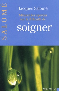 Jacques Salomé - Minuscules aperçus sur la difficulté de soigner.
