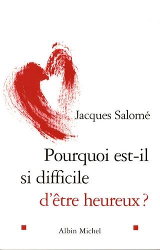 Jacques Salomé - Pourquoi est-il si difficile d'être heureux ?.