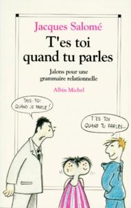T'ES TOI QUAND TU PARLES. Jalons pour une grammaire relationnelle - Jacques Salomé |