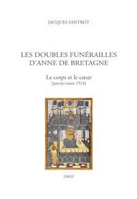Jacques Santrot - Les doubles funérailles d'Anne de Bretagne - Le corps et le coeur (janvier-mars 1514).