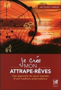 Jacques Sarda - Je crée mon attrape-rêves - Une approche du sacré inspiré d'une tradition amérindienne.