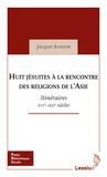 Jacques Scheuer - Huit Jésuites à la rencontre des religions de l'Asie - Itinéraires. XVIe-XXIe siècles.