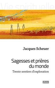 Jacques Scheuer - Sagesses et prières du monde - Trente sentiers d'exploration.