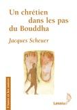 Jacques Scheuer - Un chrétien dans les pas du Bouddha.