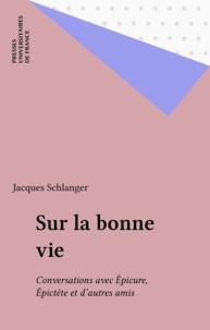 Jacques Schlanger - SUR LA BONNE VIE. - Conversations avec Epicure, Epictète et d'autres amis.