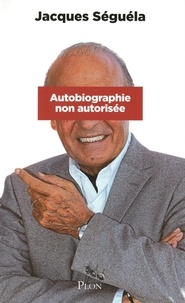 Jacques Séguéla - Autobiographie non autorisée.