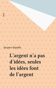 Jacques Séguéla - L'argent n'a pas d'idées, seules les idées font de l'argent.