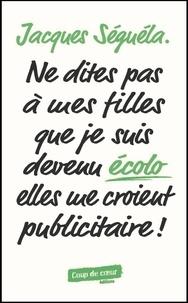 Jacques Séguéla - Ne dites pas à mes filles que je suis devenu écolo, elles me croient publicitaire !.