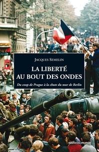 Jacques Semelin - La liberté au bout des ondes - Du coup de Prague à la chute du mur de Berlin.