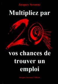 Jacques Seranne - Multipliez par 20 vos chances de trouver un emploi.