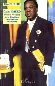 Jacques Serre - Biographie de David Dacko - Premier président de la République Centrafricaine 1930-2003.