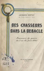 Jacques Sertay - Des chasseurs dans la débâcle - Souvenirs de guerre du 3 au 10 juin 1940.