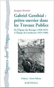 Jacques Sévenet - Gabriel Genthial : prêtre-ouvrier dans les Travaux Publics - De l'Equipe des Barrages (1948-1954) à l'Equipe de Courbevoie (1954-1996).