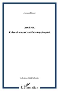 Jacques Simon - Algérie - L'abandon sans la défaite (1958-1962).