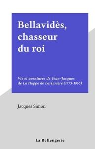 Jacques Simon - Bellavidès, chasseur du roi - Vie et aventures de Jean-Jacques de La Huppe de Larturière (1773-1865).