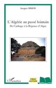 Jacques Simon - L'Algérie au passé lointain - De Carthage à la Régence d'Alger.
